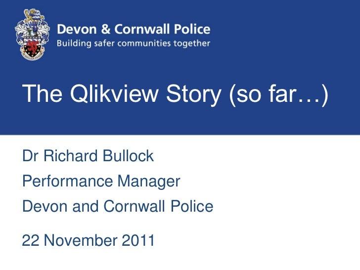 The Qlikview Story (so far…)Dr Richard BullockPerformance ManagerDevon and Cornwall Police22 November 2011