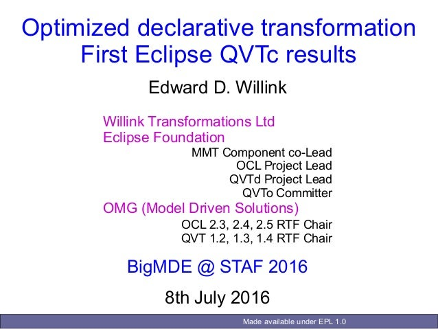 Made available under EPL 1.0 Optimized declarative transformation First Eclipse QVTc results Edward D. Willink Willink Tra...