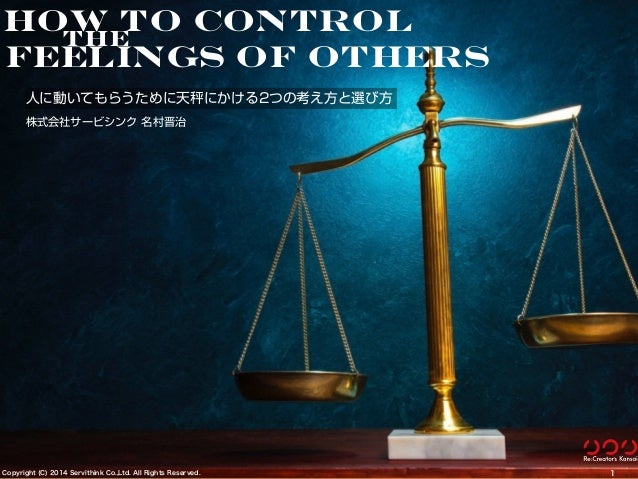 Copyright (C) 2014 Servithink Co.,Ltd. All Rights Reserved. /1001 How to control feelings of others the 人に動いてもらうために天秤にかける2...