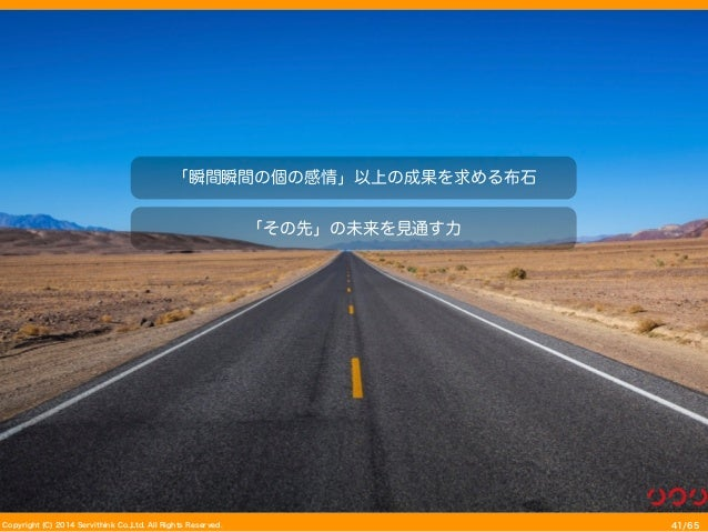 Copyright (C) 2014 Servithink Co.,Ltd. All Rights Reserved. /6541 「瞬間瞬間の個の感情」以上の成果を求める布石 「その先」の未来を見通す力