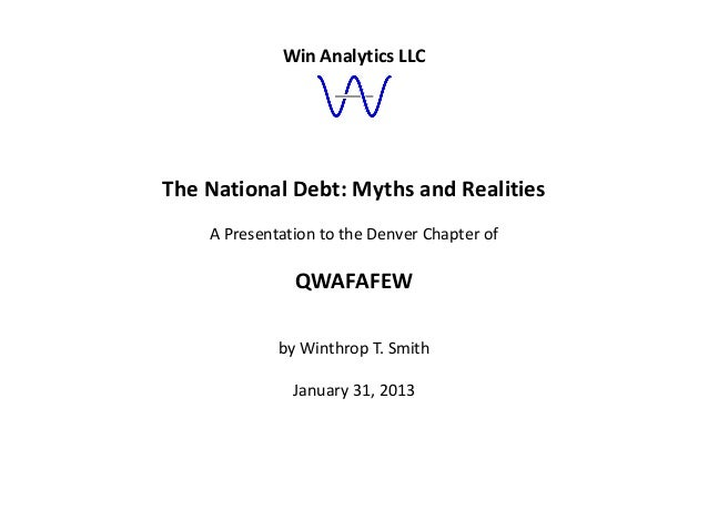 Win Analytics LLCThe National Debt: Myths and Realities    A Presentation to the Denver Chapter of               QWAFAFEW ...