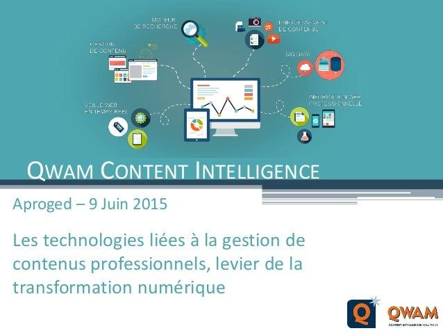 QWAM CONTENT INTELLIGENCE Aproged – 9 Juin 2015 Les technologies liées à la gestion de contenus professionnels, levier de ...