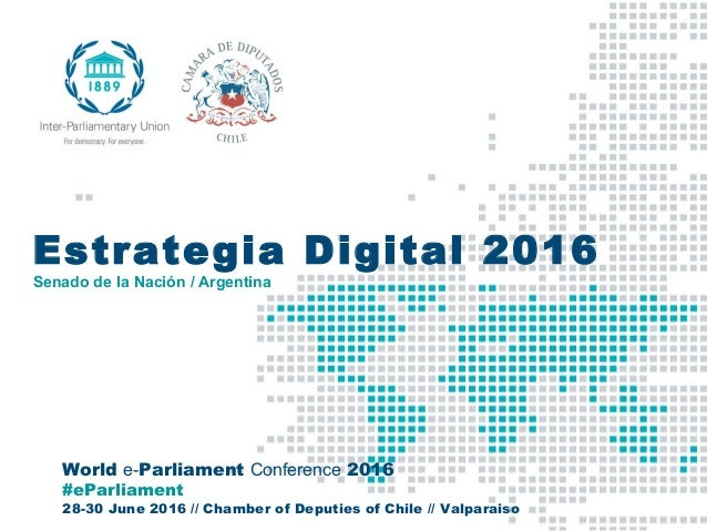 World e-Parliament Conference 2016 #eParliament 28-30 June 2016 // Chamber of Deputies of Chile // Valparaiso Estrategia D...