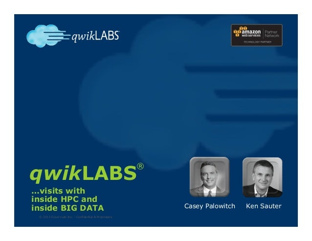 qwikLABS © 2013 Cloud vLab Inc. – Confidential & Proprietary Casey Palowitch Ken Sauter ® …visits with inside HPC and insi...