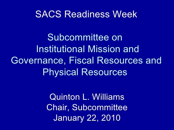 SACS Readiness Week Subcommittee on   Institutional Mission and Governance, Fiscal Resources and Physical Resources   Quin...