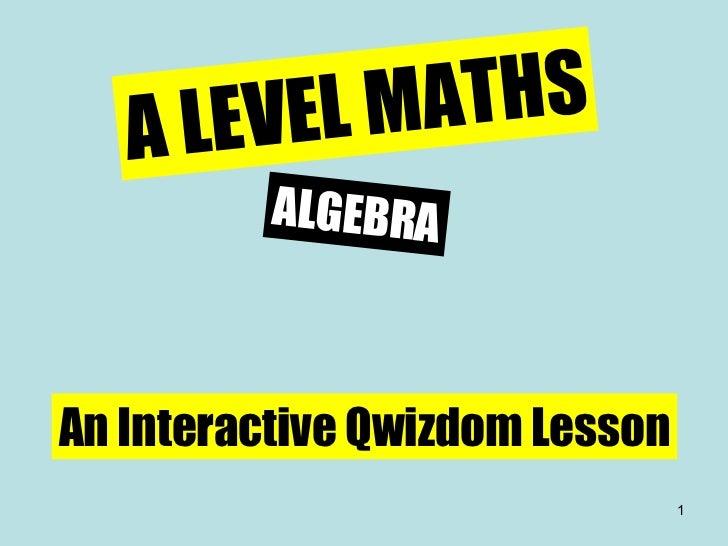 A LEVEL MATHS ALGEBRA An Interactive Qwizdom Lesson