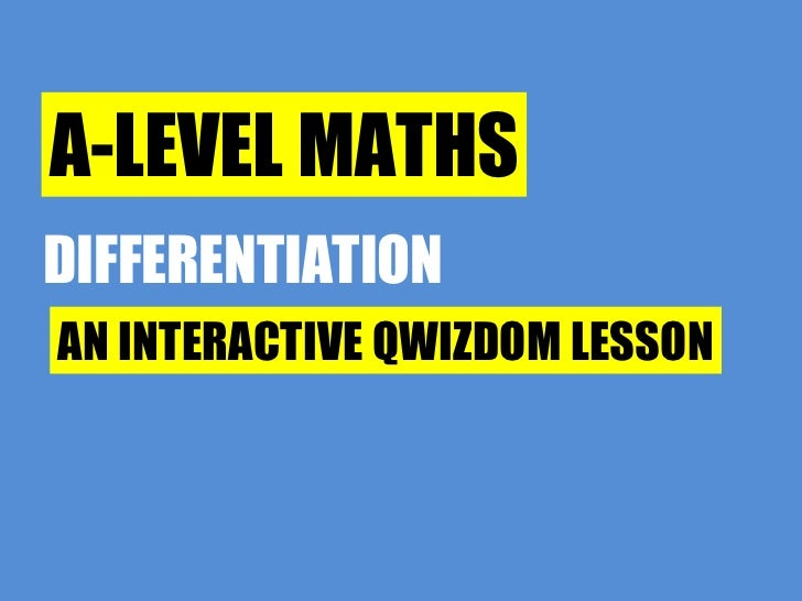 A-LEVEL MATHS DIFFERENTIATION AN INTERACTIVE QWIZDOM LESSON