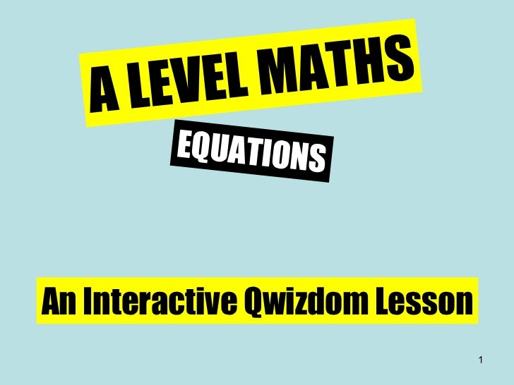 A LEVEL MATHS EQUATIONS An Interactive Qwizdom Lesson