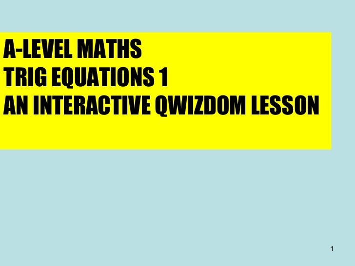 A-LEVEL MATHS TRIG EQUATIONS 1 AN INTERACTIVE QWIZDOM LESSON
