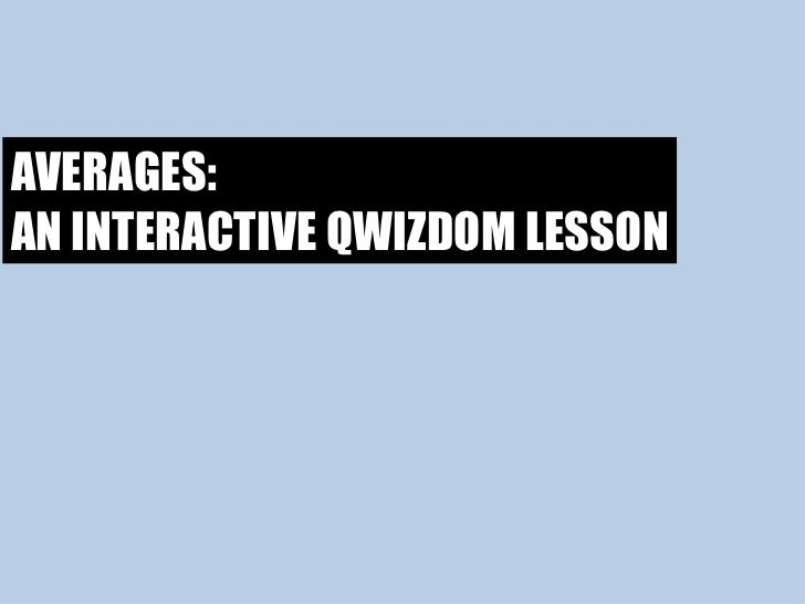 AVERAGES: AN INTERACTIVE QWIZDOM LESSON