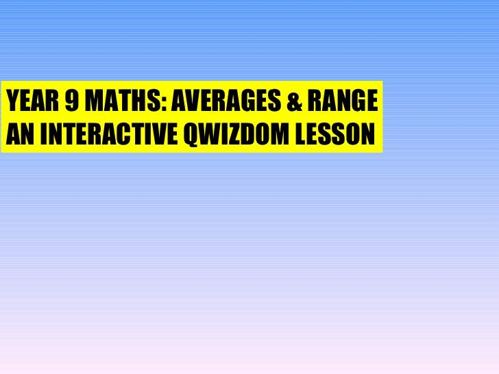 YEAR 9 MATHS: AVERAGES & RANGE AN INTERACTIVE QWIZDOM LESSON
