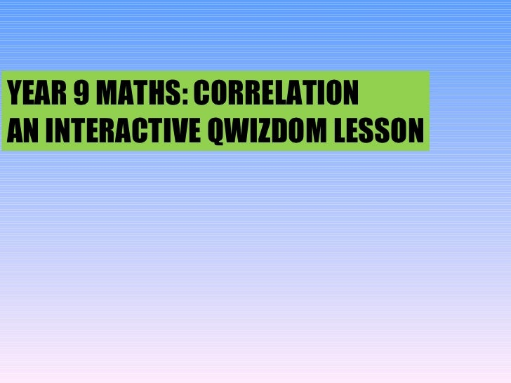 YEAR 9 MATHS: CORRELATION AN INTERACTIVE QWIZDOM LESSON