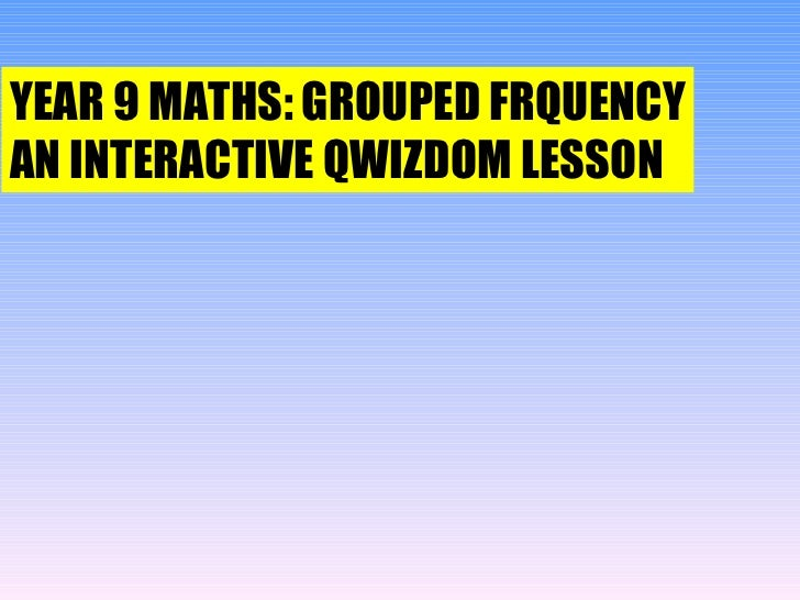 YEAR 9 MATHS: GROUPED FRQUENCY AN INTERACTIVE QWIZDOM LESSON