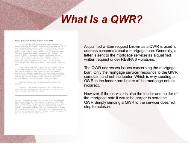 What Is a QWR?   A qualified written request known as a QWR is used to   address concerns about a mortgage loan. Generally...