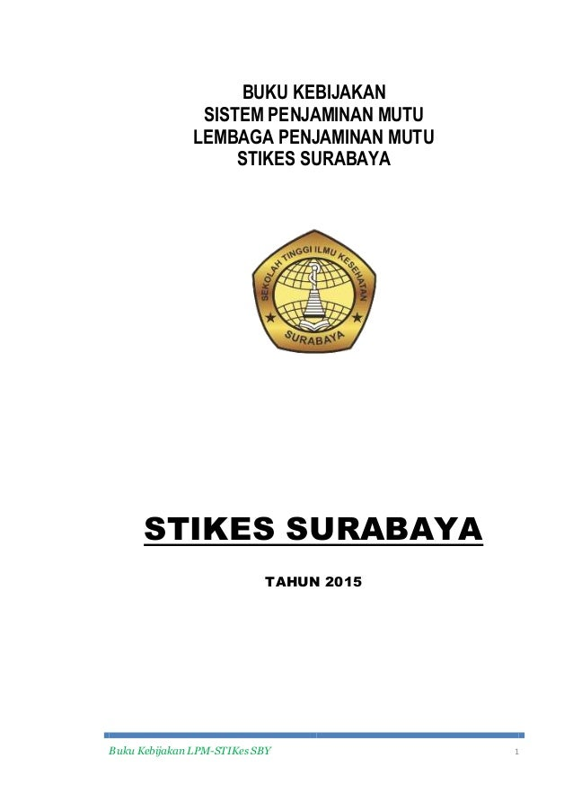 Buku Kebijakan LPM-STIKes SBY 1 BUKU KEBIJAKAN SISTEM PENJAMINAN MUTU LEMBAGA PENJAMINAN MUTU STIKES SURABAYA STIKES SURAB...