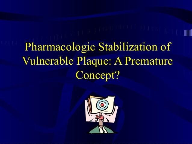 Pharmacologic Stabilization of Vulnerable Plaque: A Premature Concept?