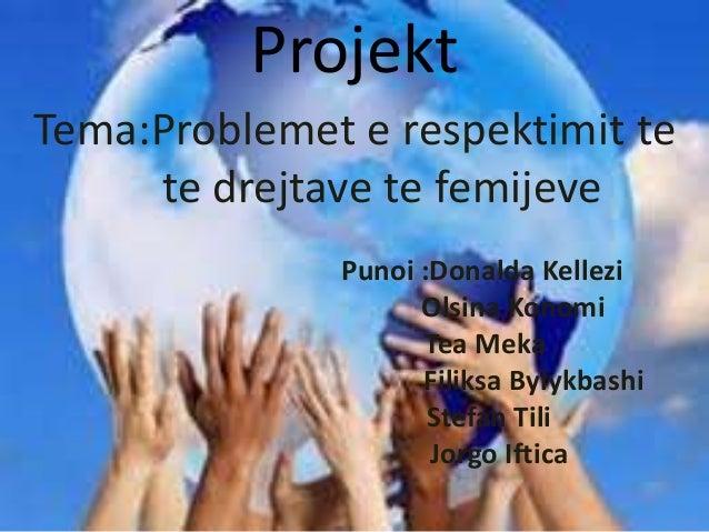 Projekt  Tema:Problemet e respektimit te  te drejtave te femijeve  Punoi :Donalda Kellezi  Olsina Konomi  Tea Meka  Filiks...
