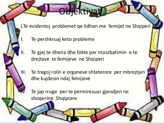 Objektivat  I.Te evidentoj problemet qe lidhen me femijet ne Shqiperi  I. Te pershkruaj keto probleme  II. Te gjej te dhen...
