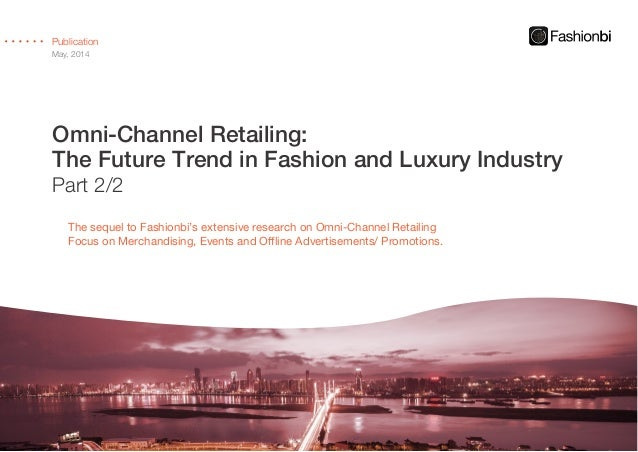 Omni-Channel Retailing: The Future Trend in Fashion and Luxury Industry Part 2/2 Publication May, 2014 The sequel to Fashi...
