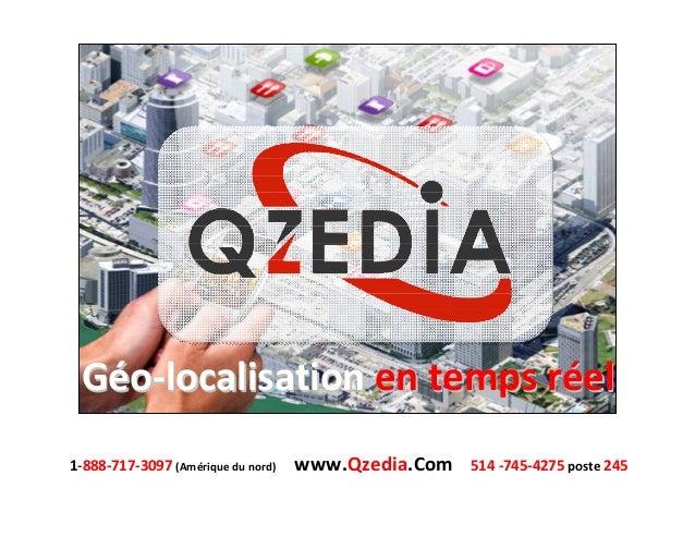 Géo-localisation en temps réel 1-888-717-3097 (Amérique du nord)  www.Qzedia.Com  514 -745-4275 poste 245