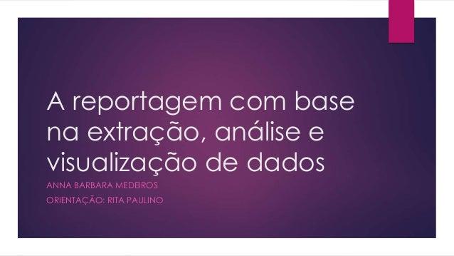 A reportagem com base na extração, análise e visualização de dados ANNA BARBARA MEDEIROS ORIENTAÇÃO: RITA PAULINO