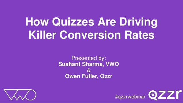 How Quizzes Are Driving Killer Conversion Rates Presented by: Sushant Sharma, VWO & Owen Fuller, Qzzr #qzzrwebinar