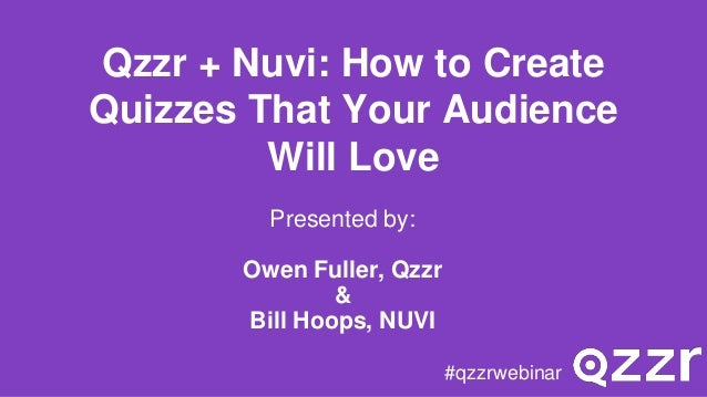 Qzzr + Nuvi: How to Create Quizzes That Your Audience Will Love Presented by: Owen Fuller, Qzzr & Bill Hoops, NUVI #qzzrwe...