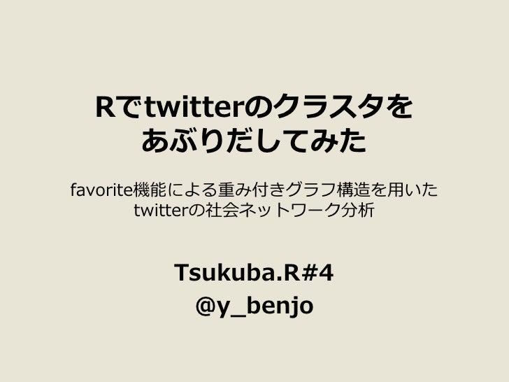 Rでtwitterのクラスタを    あぶりだしてみた favorite機能による重み付きグラフ構造を用いた         twitterの社会ネットワーク分析          Tsukuba.R#4         @y_benjo