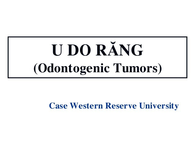 U DO RĂNG (Odontogenic Tumors) Case Western Reserve University