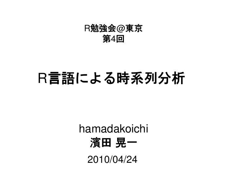 R勉強会@東京      第4回    R言語による時系列分析      hamadakoichi      濱田 晃一     2010/04/24