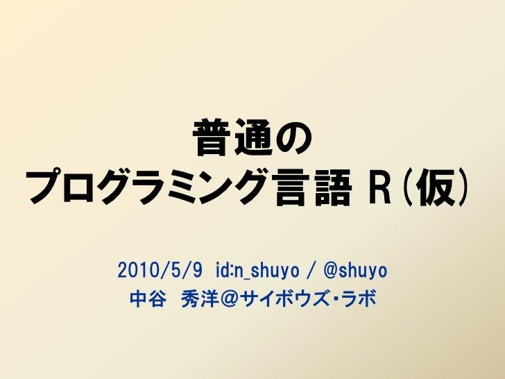 普通の プログラミング言語 R(仮)   2010/5/9 id:n_shuyo / @shuyo    中谷 秀洋@サイボウズ・ラボ