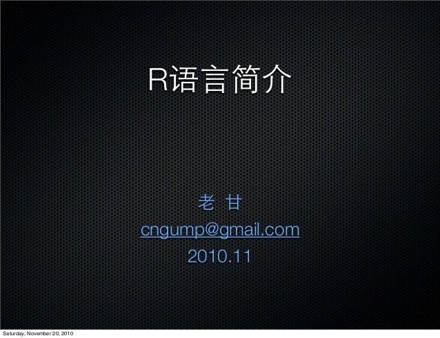 R语言简介 老 甘 cngump@gmail.com 2010.11 Saturday, November 20, 2010