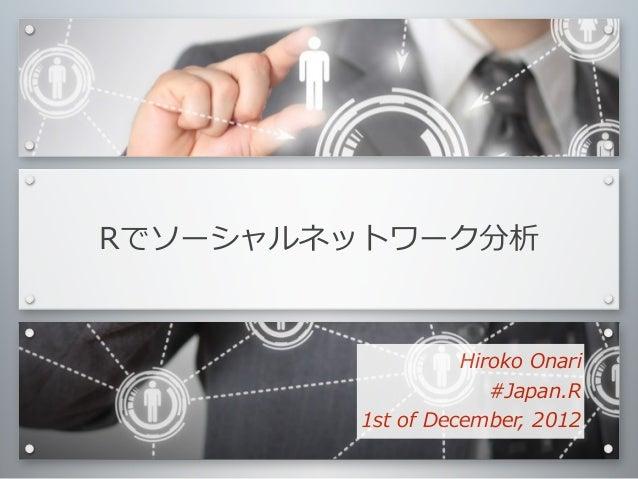 Rでソーシャルネットワーク分析                        Hiroko Onari                           #Japan.R        1st of December, 2012