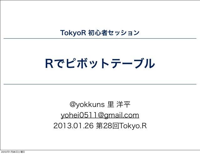 TokyoR 初心者セッション                Rでピボットテーブル                    @yokkuns 里 洋平                  yohei0511@gmail.com           ...