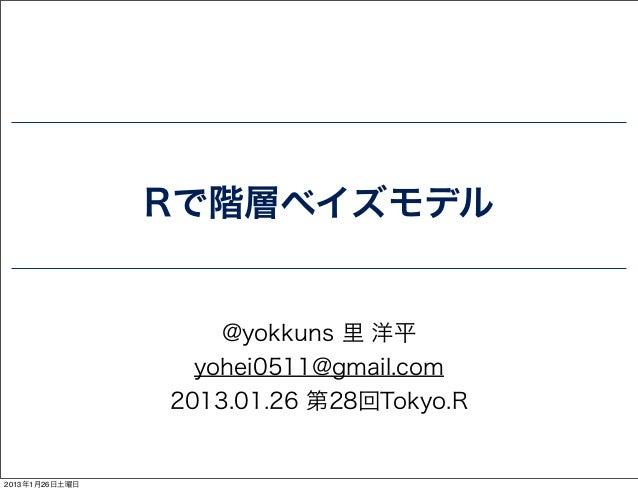 Rで階層ベイズモデル                    @yokkuns 里 洋平                  yohei0511@gmail.com                2013.01.26 第28回Tokyo.R2013...