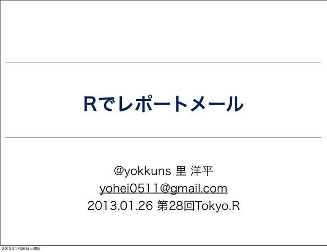 Rでレポートメール                    @yokkuns 里 洋平                  yohei0511@gmail.com                2013.01.26 第28回Tokyo.R2013年...