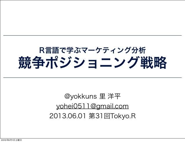 R言語で学ぶマーケティング分析競争ポジショニング戦略@yokkuns 里 洋平yohei0511@gmail.com2013.06.01 第31回Tokyo.R2013年6月1日土曜日