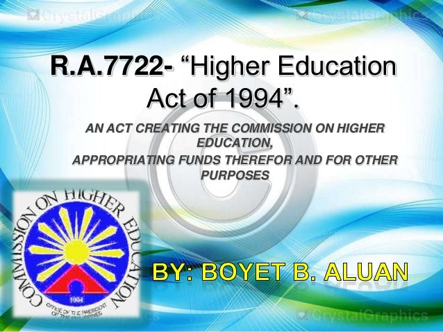 R.A.7722- ―Higher Education Act of 1994‖. AN ACT CREATING THE COMMISSION ON HIGHER EDUCATION, APPROPRIATING FUNDS THEREFOR...