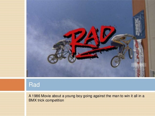A 1986 Movie about a young boy going against the man to win it all in a BMX trick competition Rad
