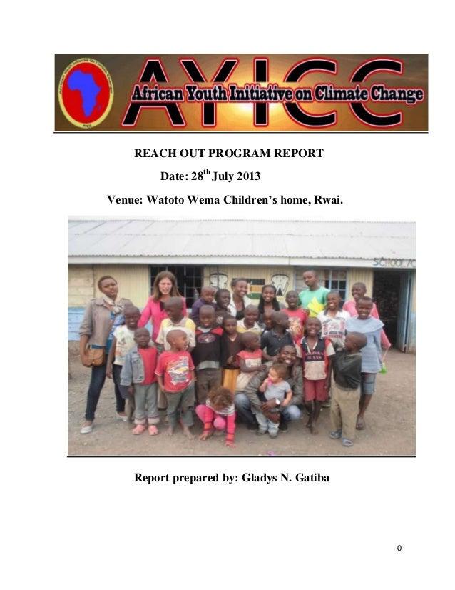 0 REACH OUT PROGRAM REPORT Date: 28th July 2013 Venue: Watoto Wema Children's home, Rwai. Report prepared by: Gladys N. Ga...