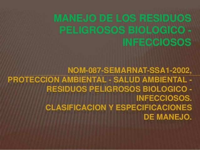 MANEJO DE LOS RESIDUOS PELIGROSOS BIOLOGICO - INFECCIOSOS NOM-087-SEMARNAT-SSA1-2002, PROTECCION AMBIENTAL - SALUD AMBIENT...