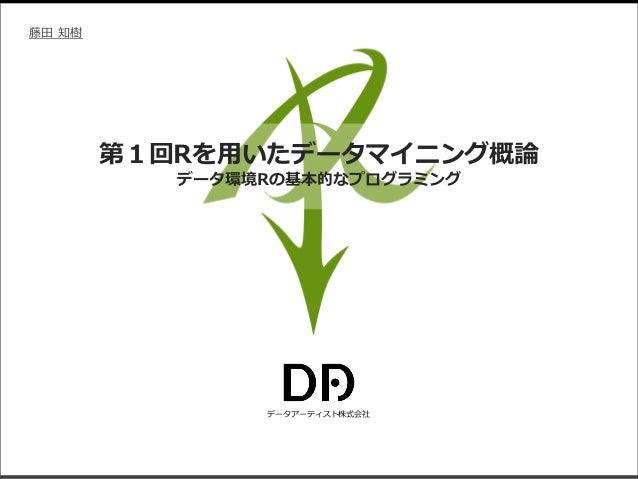 データアーティスト株式会社 藤田 知樹 第1回Rを用いたデータマイニング概論 データ環境Rの基本的なプログラミング
