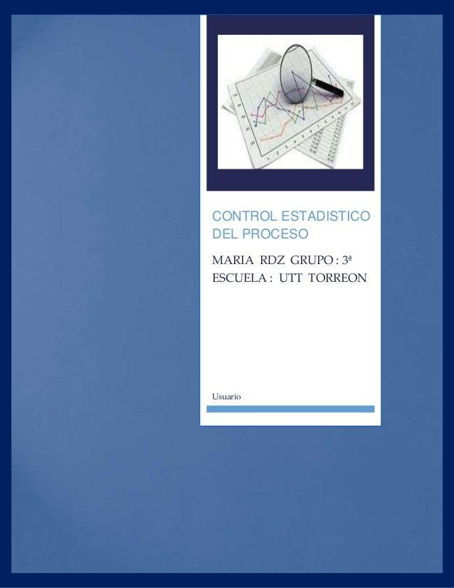 CONTROL ESTADISTICO DEL PROCESO MARIA RDZ GRUPO : 3ª ESCUELA : UTT TORREON Usuario