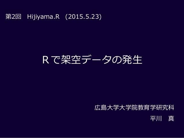 Rで架空データの発生 第2回 (2015.5.23) 広島大学大学院教育学研究科 平川 真 Hijiyama.R