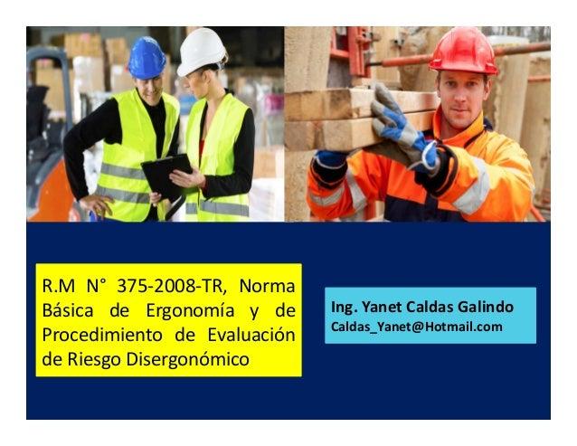 R.M N° 375-2008-TR, Norma Básica de Ergonomía y de Procedimiento de Evaluación de Riesgo Disergonómico Ing. Yanet Caldas G...