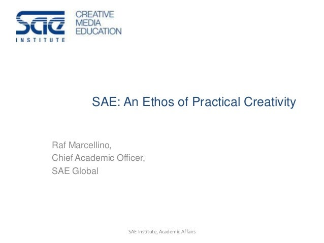 SAE: An Ethos of Practical Creativity Raf Marcellino, Chief Academic Officer, SAE Global SAE Institute, Academic Affairs