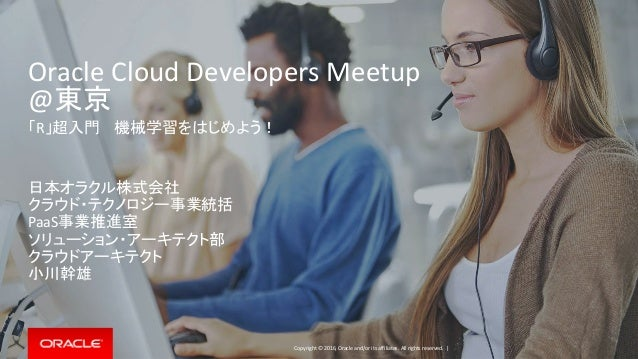 Copyright © 2016, Oracle and/or its affiliates. All rights reserved. | Oracle Cloud Developers Meetup @東京 「R」超入門 機械学習をはじめよ...