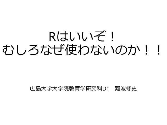 Rはいいぞ! むしろなぜ使わないのか!! 広島大学大学院教育学研究科D1 難波修史