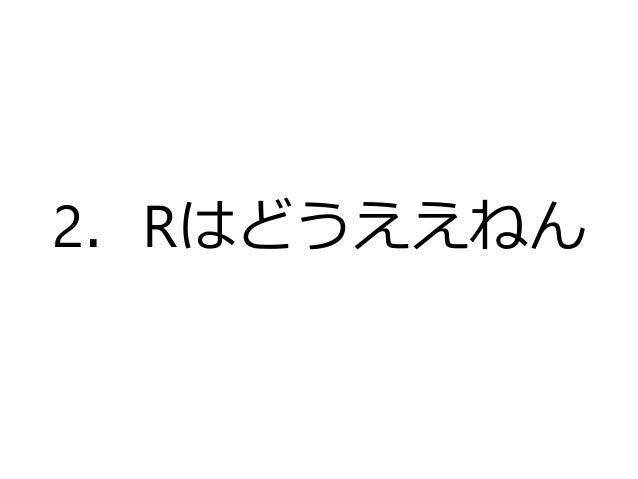 メリットありすぎ。 • 統合開発環境であるRstudioを使えば、めっ ちゃ便利だからもうデフォルトで。詳しくは広 島大学の山根先生の「Rstudio事始め」という 資料参照(http://www.slideshare.net/TakashiY...