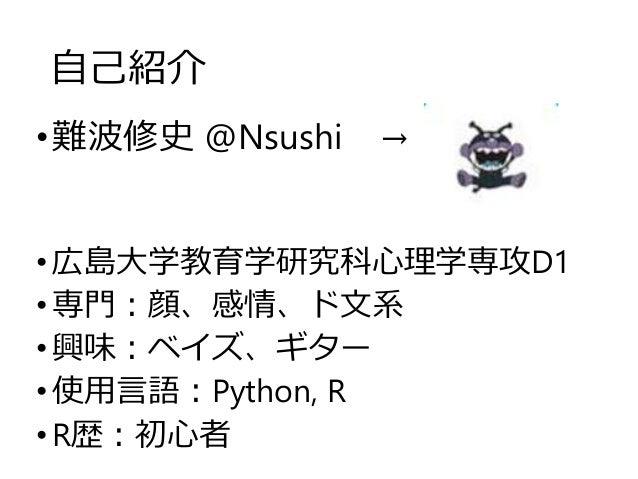 自己紹介 •難波修史 @Nsushi → •広島大学教育学研究科心理学専攻D1 •専門:顔、感情、ド文系 •興味:ベイズ、ギター •使用言語:Python, R •R歴:初心者